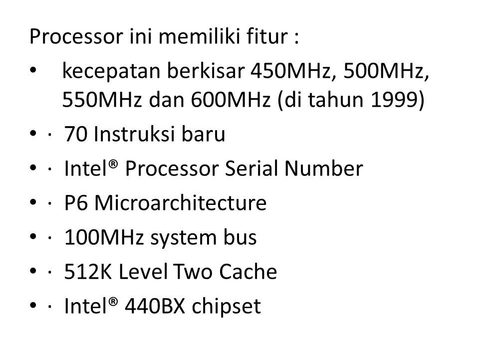 Processor ini memiliki fitur : kecepatan berkisar 450MHz, 500MHz, 550MHz dan 600MHz (di tahun 1999) · 70 Instruksi baru · Intel® Processor Serial Numb