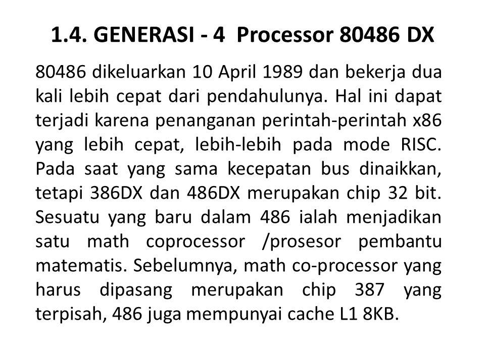 1.4. GENERASI - 4 Processor 80486 DX 80486 dikeluarkan 10 April 1989 dan bekerja dua kali lebih cepat dari pendahulunya. Hal ini dapat terjadi karena