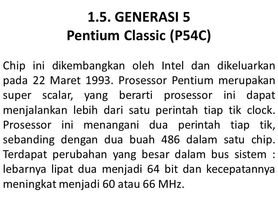 1.5. GENERASI 5 Pentium Classic (P54C) Chip ini dikembangkan oleh Intel dan dikeluarkan pada 22 Maret 1993. Prosessor Pentium merupakan super scalar,