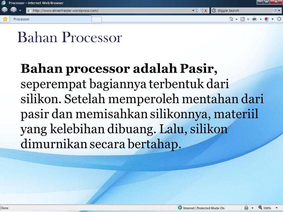 Bahan Processor Bahan processor adalah Pasir, seperempat bagiannya terbentuk dari silikon. Setelah memperoleh mentahan dari pasir dan memisahkan silik