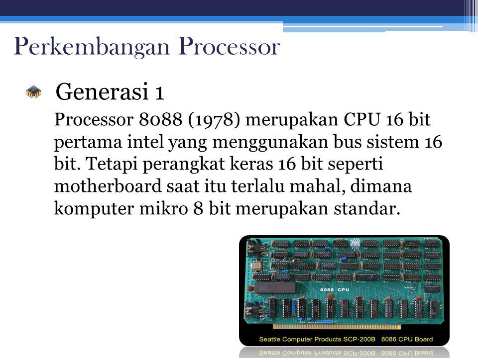 Perkembangan Processor Generasi 1 Processor 8088 (1978) merupakan CPU 16 bit pertama intel yang menggunakan bus sistem 16 bit. Tetapi perangkat keras
