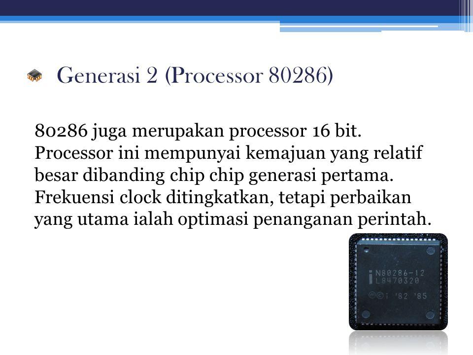 Generasi 2 (Processor 80286) 80286 juga merupakan processor 16 bit. Processor ini mempunyai kemajuan yang relatif besar dibanding chip chip generasi p