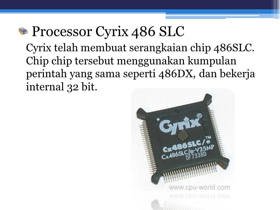 Processor Cyrix 486 SLC Cyrix telah membuat serangkaian chip 486SLC. Chip chip tersebut menggunakan kumpulan perintah yang sama seperti 486DX, dan bek