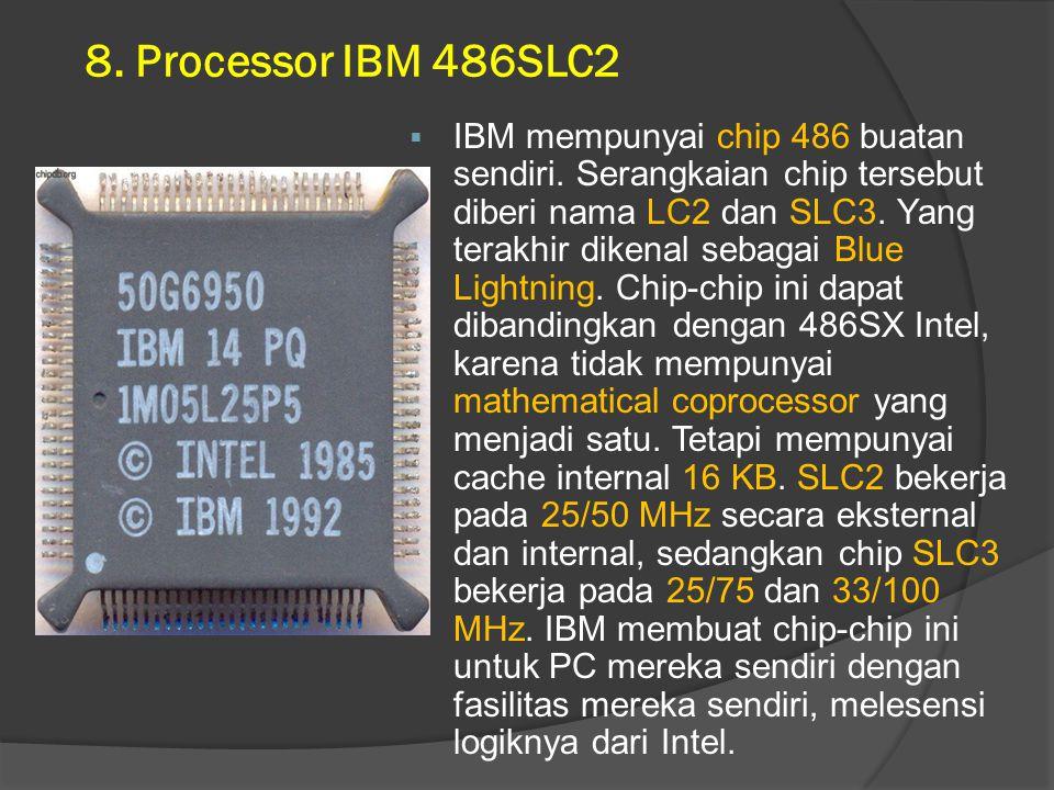8. Processor IBM 486SLC2  IBM mempunyai chip 486 buatan sendiri. Serangkaian chip tersebut diberi nama LC2 dan SLC3. Yang terakhir dikenal sebagai Bl