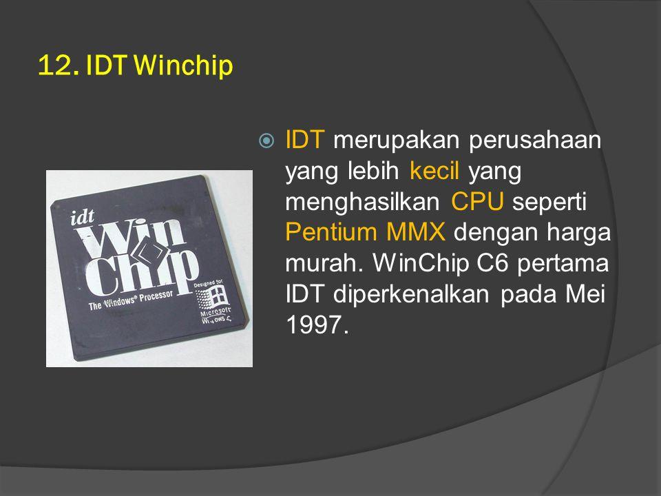 12. IDT Winchip  IDT merupakan perusahaan yang lebih kecil yang menghasilkan CPU seperti Pentium MMX dengan harga murah. WinChip C6 pertama IDT diper