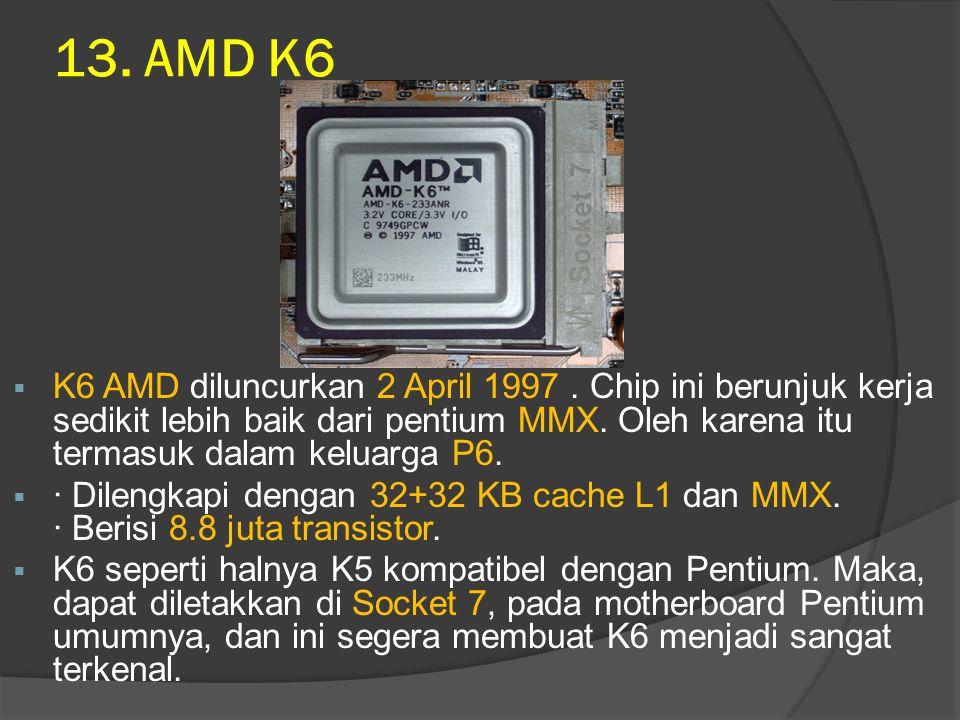 13. AMD K6  K6 AMD diluncurkan 2 April 1997. Chip ini berunjuk kerja sedikit lebih baik dari pentium MMX. Oleh karena itu termasuk dalam keluarga P6.