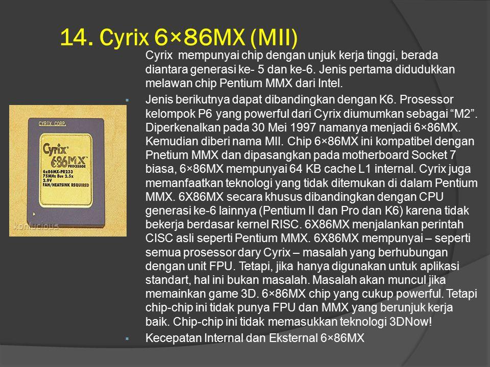 14. Cyrix 6×86MX (MII) Cyrix mempunyai chip dengan unjuk kerja tinggi, berada diantara generasi ke- 5 dan ke-6. Jenis pertama didudukkan melawan chip