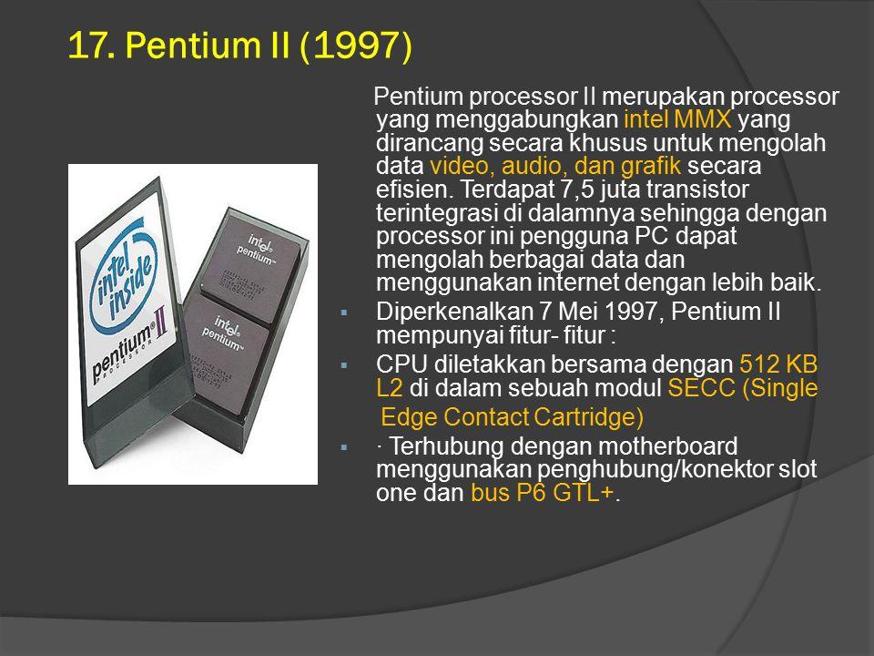17. Pentium II (1997) Pentium processor II merupakan processor yang menggabungkan intel MMX yang dirancang secara khusus untuk mengolah data video, au