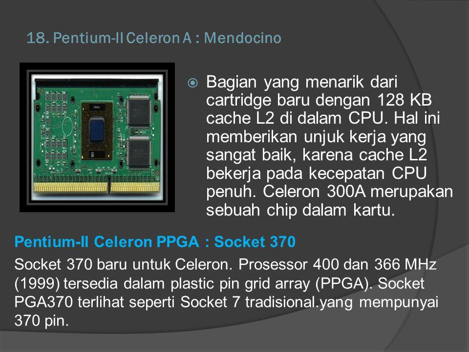 18. Pentium-II Celeron A : Mendocino Pentium-II Celeron PPGA : Socket 370 Socket 370 baru untuk Celeron. Prosessor 400 dan 366 MHz (1999) tersedia dal