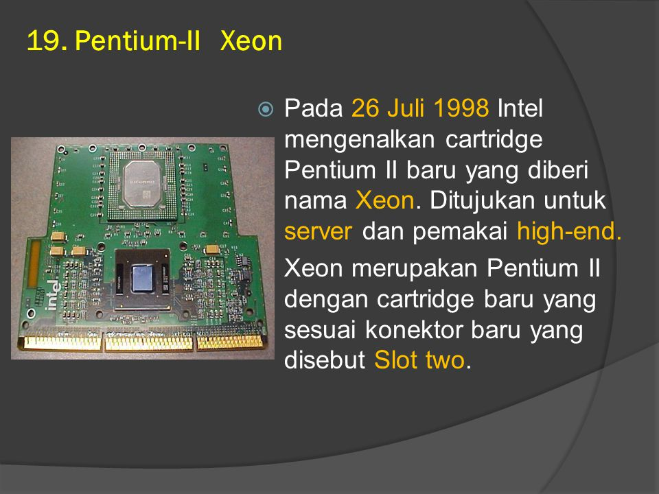 19. Pentium-II Xeon  Pada 26 Juli 1998 Intel mengenalkan cartridge Pentium II baru yang diberi nama Xeon. Ditujukan untuk server dan pemakai high-end