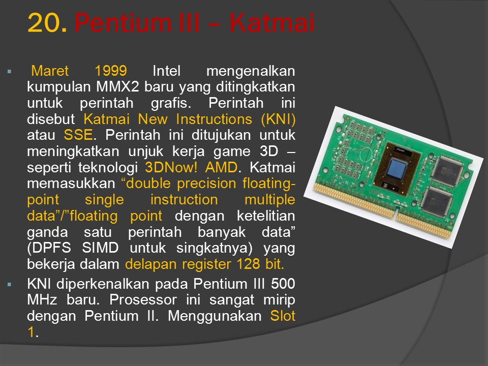 20. Pentium III – Katmai  Maret 1999 Intel mengenalkan kumpulan MMX2 baru yang ditingkatkan untuk perintah grafis. Perintah ini disebut Katmai New In