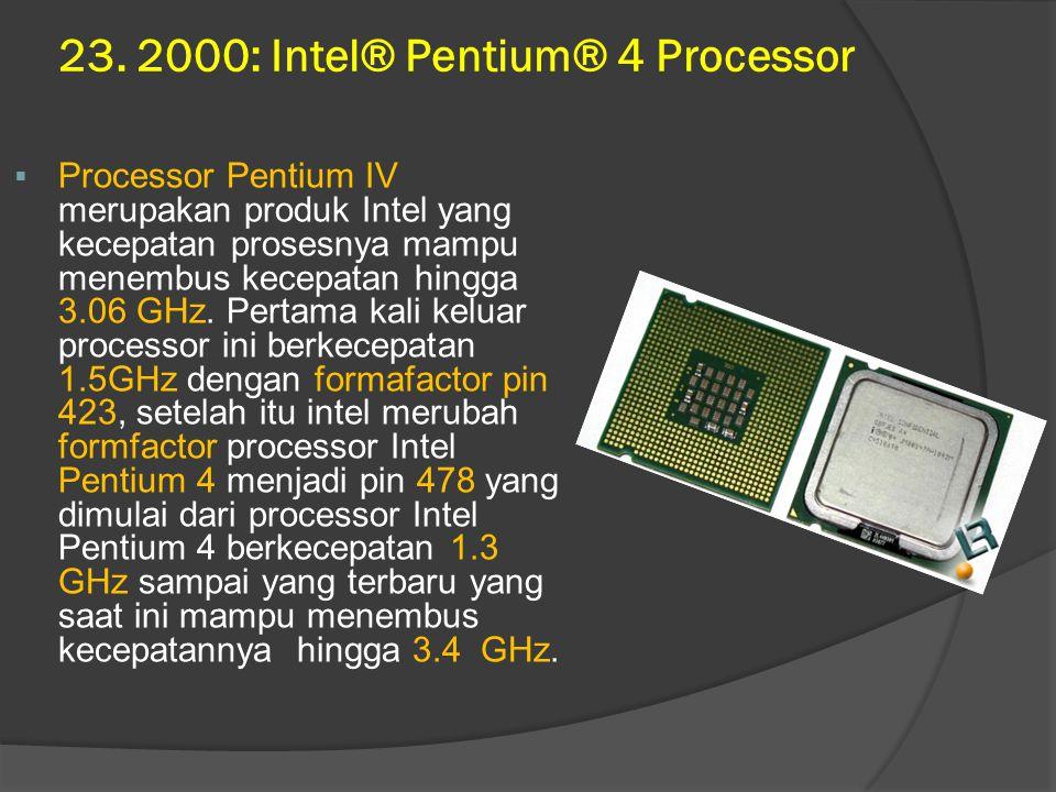 23. 2000: Intel® Pentium® 4 Processor  Processor Pentium IV merupakan produk Intel yang kecepatan prosesnya mampu menembus kecepatan hingga 3.06 GHz.