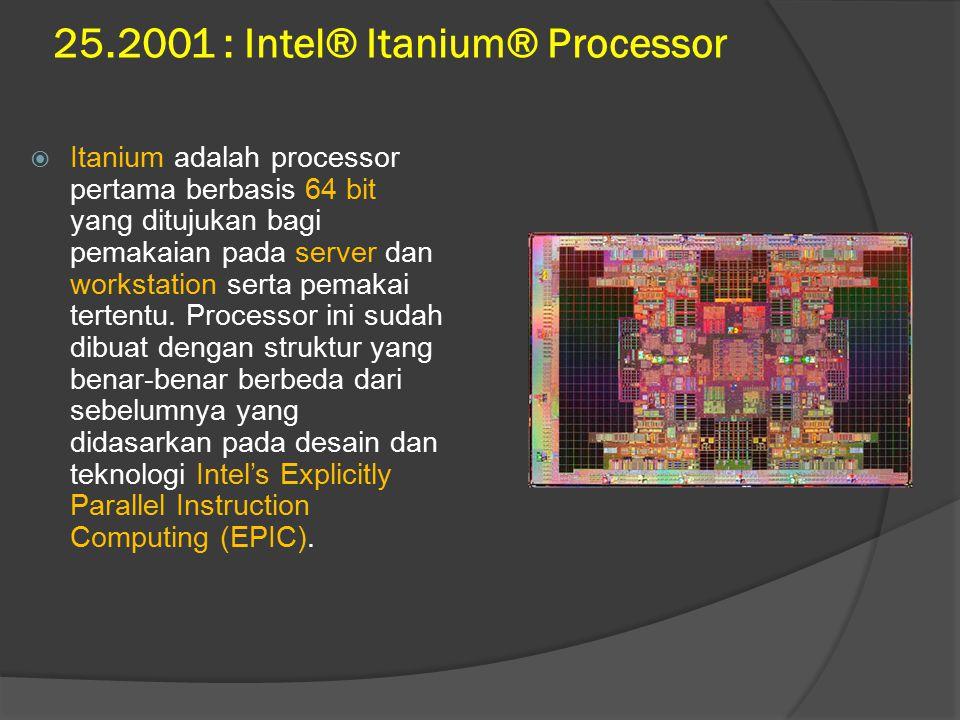 25.2001 : Intel® Itanium® Processor  Itanium adalah processor pertama berbasis 64 bit yang ditujukan bagi pemakaian pada server dan workstation serta