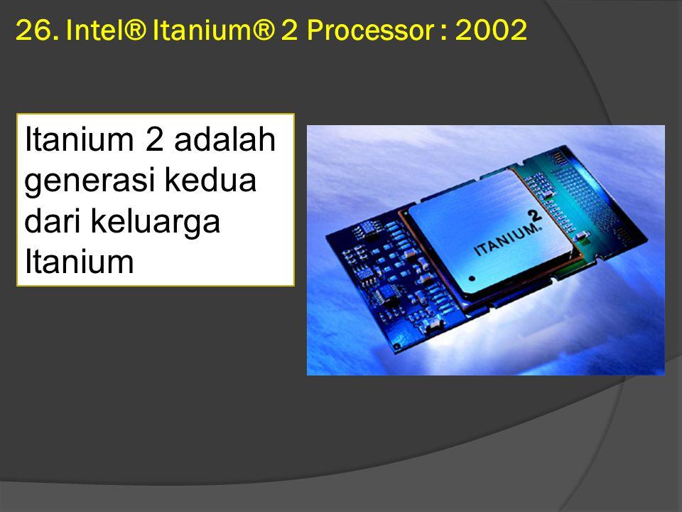 26. Intel® Itanium® 2 Processor : 2002 Itanium 2 adalah generasi kedua dari keluarga Itanium