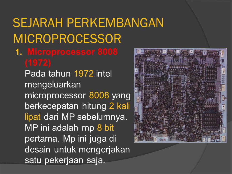 SEJARAH PERKEMBANGAN MICROPROCESSOR 1. Microprocessor 8008 (1972) Pada tahun 1972 intel mengeluarkan microprocessor 8008 yang berkecepatan hitung 2 ka