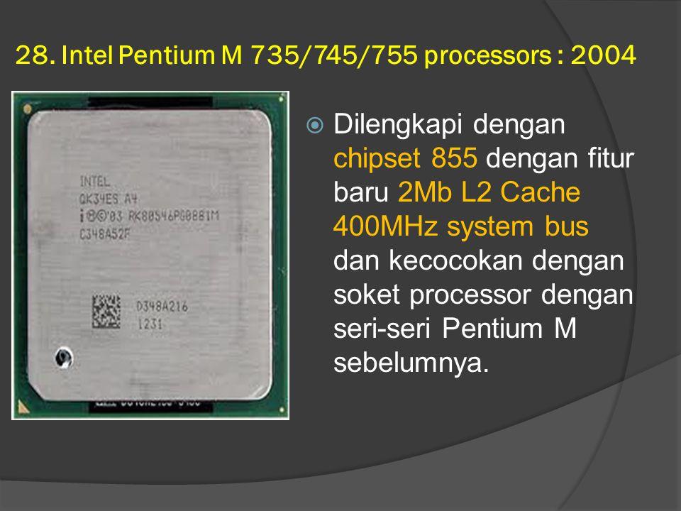 28. Intel Pentium M 735/745/755 processors : 2004  Dilengkapi dengan chipset 855 dengan fitur baru 2Mb L2 Cache 400MHz system bus dan kecocokan denga