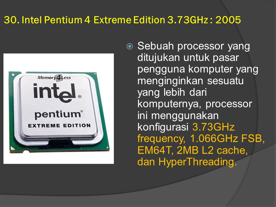 30. Intel Pentium 4 Extreme Edition 3.73GHz : 2005  Sebuah processor yang ditujukan untuk pasar pengguna komputer yang menginginkan sesuatu yang lebi
