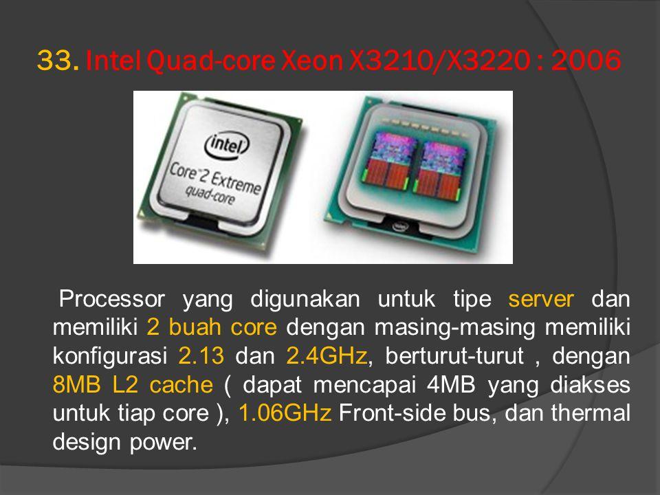 33. Intel Quad-core Xeon X3210/X3220 : 2006 Processor yang digunakan untuk tipe server dan memiliki 2 buah core dengan masing-masing memiliki konfigur