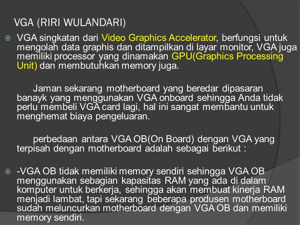 VGA (RIRI WULANDARI)  VGA singkatan dari Video Graphics Accelerator, berfungsi untuk mengolah data graphis dan ditampilkan di layar monitor, VGA juga