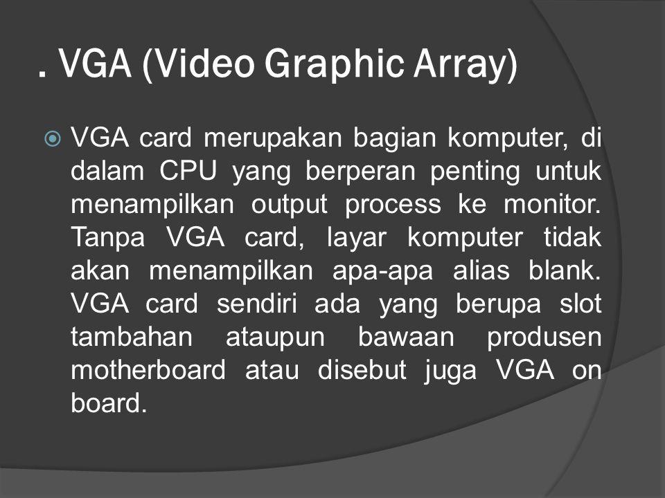 . VGA (Video Graphic Array)  VGA card merupakan bagian komputer, di dalam CPU yang berperan penting untuk menampilkan output process ke monitor. Tanp