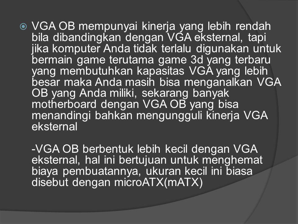  VGA OB mempunyai kinerja yang lebih rendah bila dibandingkan dengan VGA eksternal, tapi jika komputer Anda tidak terlalu digunakan untuk bermain gam