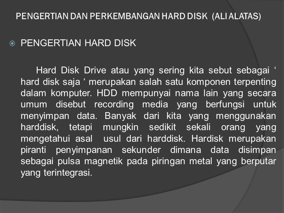 PENGERTIAN DAN PERKEMBANGAN HARD DISK (ALI ALATAS)  PENGERTIAN HARD DISK Hard Disk Drive atau yang sering kita sebut sebagai ' hard disk saja ' merup