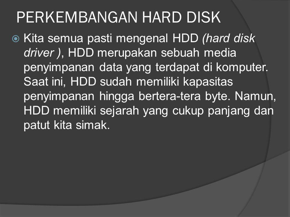PERKEMBANGAN HARD DISK  Kita semua pasti mengenal HDD (hard disk driver ), HDD merupakan sebuah media penyimpanan data yang terdapat di komputer. Saa