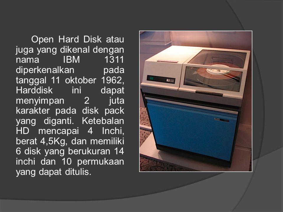 Open Hard Disk atau juga yang dikenal dengan nama IBM 1311 diperkenalkan pada tanggal 11 oktober 1962, Harddisk ini dapat menyimpan 2 juta karakter pa