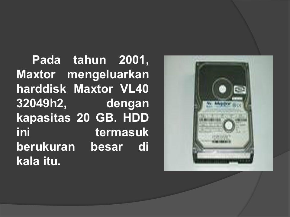 Pada tahun 2001, Maxtor mengeluarkan harddisk Maxtor VL40 32049h2, dengan kapasitas 20 GB. HDD ini termasuk berukuran besar di kala itu.