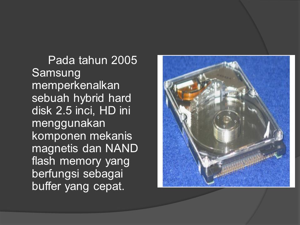 Pada tahun 2005 Samsung memperkenalkan sebuah hybrid hard disk 2.5 inci, HD ini menggunakan komponen mekanis magnetis dan NAND flash memory yang berfu