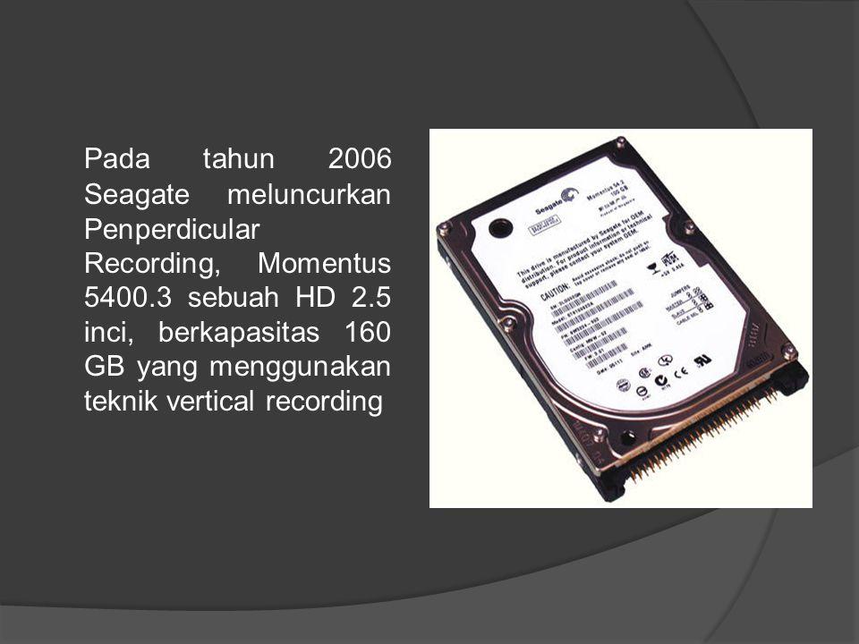 Pada tahun 2006 Seagate meluncurkan Penperdicular Recording, Momentus 5400.3 sebuah HD 2.5 inci, berkapasitas 160 GB yang menggunakan teknik vertical