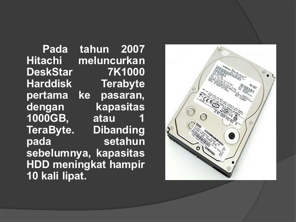 Pada tahun 2007 Hitachi meluncurkan DeskStar 7K1000 Harddisk Terabyte pertama ke pasaran, dengan kapasitas 1000GB, atau 1 TeraByte. Dibanding pada set