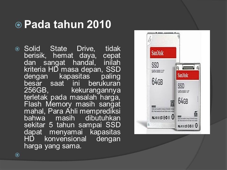  Pada tahun 2010  Solid State Drive, tidak berisik, hemat daya, cepat dan sangat handal, inilah kriteria HD masa depan, SSD dengan kapasitas paling