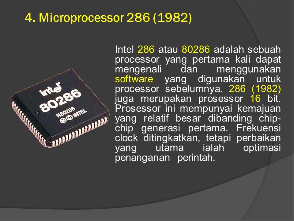 4. Microprocessor 286 (1982) Intel 286 atau 80286 adalah sebuah processor yang pertama kali dapat mengenali dan menggunakan software yang digunakan un