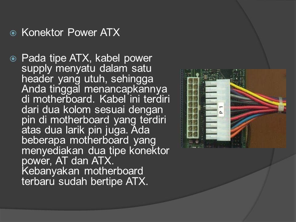  Konektor Power ATX  Pada tipe ATX, kabel power supply menyatu dalam satu header yang utuh, sehingga Anda tinggal menancapkannya di motherboard. Kab