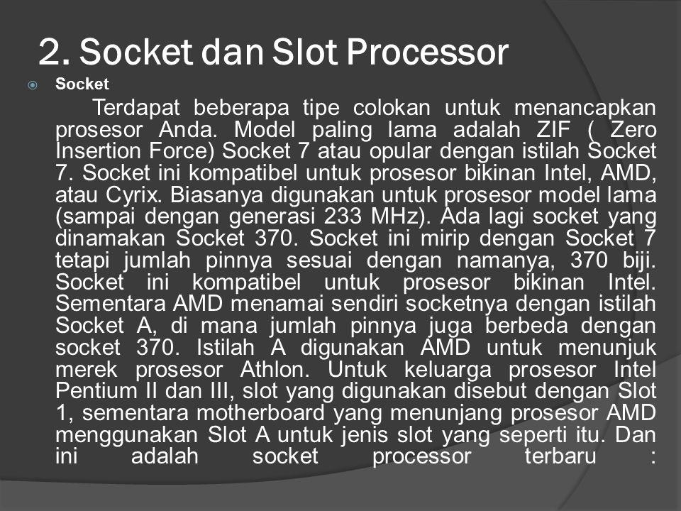 2. Socket dan Slot Processor  Socket Terdapat beberapa tipe colokan untuk menancapkan prosesor Anda. Model paling lama adalah ZIF ( Zero Insertion Fo