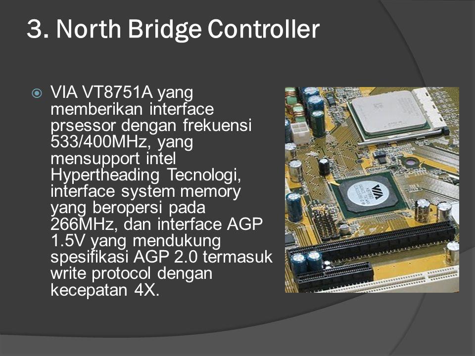 3. North Bridge Controller  VIA VT8751A yang memberikan interface prsessor dengan frekuensi 533/400MHz, yang mensupport intel Hypertheading Tecnologi