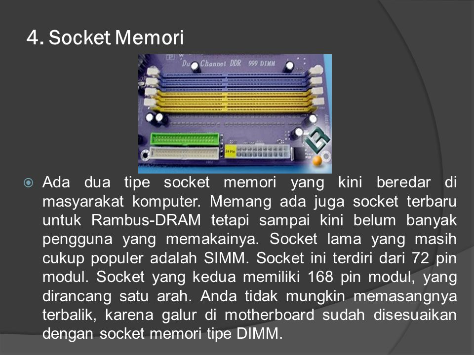 4. Socket Memori  Ada dua tipe socket memori yang kini beredar di masyarakat komputer. Memang ada juga socket terbaru untuk Rambus-DRAM tetapi sampai