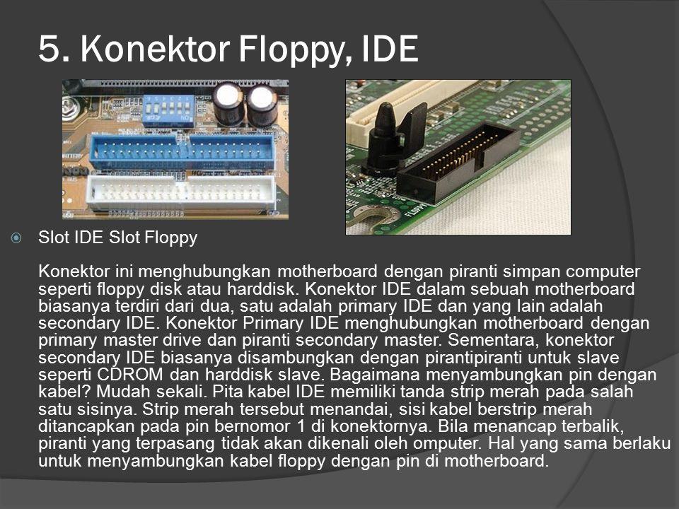 5. Konektor Floppy, IDE  Slot IDE Slot Floppy Konektor ini menghubungkan motherboard dengan piranti simpan computer seperti floppy disk atau harddisk