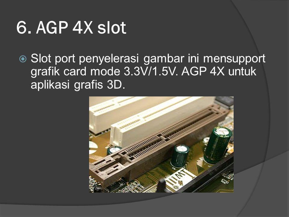 6. AGP 4X slot  Slot port penyelerasi gambar ini mensupport grafik card mode 3.3V/1.5V. AGP 4X untuk aplikasi grafis 3D.