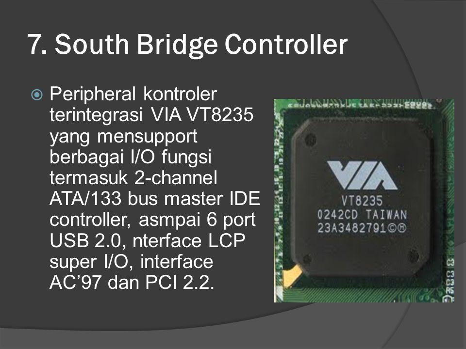 7. South Bridge Controller  Peripheral kontroler terintegrasi VIA VT8235 yang mensupport berbagai I/O fungsi termasuk 2-channel ATA/133 bus master ID