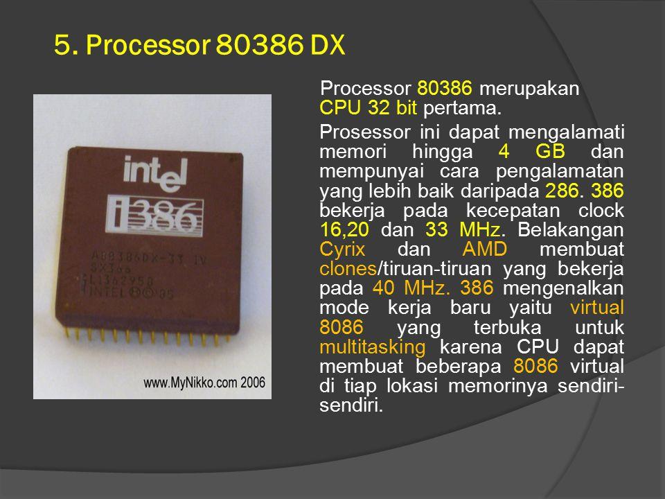 5. Processor 80386 DX Processor 80386 merupakan CPU 32 bit pertama. Prosessor ini dapat mengalamati memori hingga 4 GB dan mempunyai cara pengalamatan