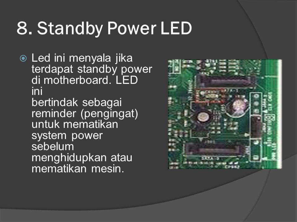 8. Standby Power LED  Led ini menyala jika terdapat standby power di motherboard. LED ini bertindak sebagai reminder (pengingat) untuk mematikan syst