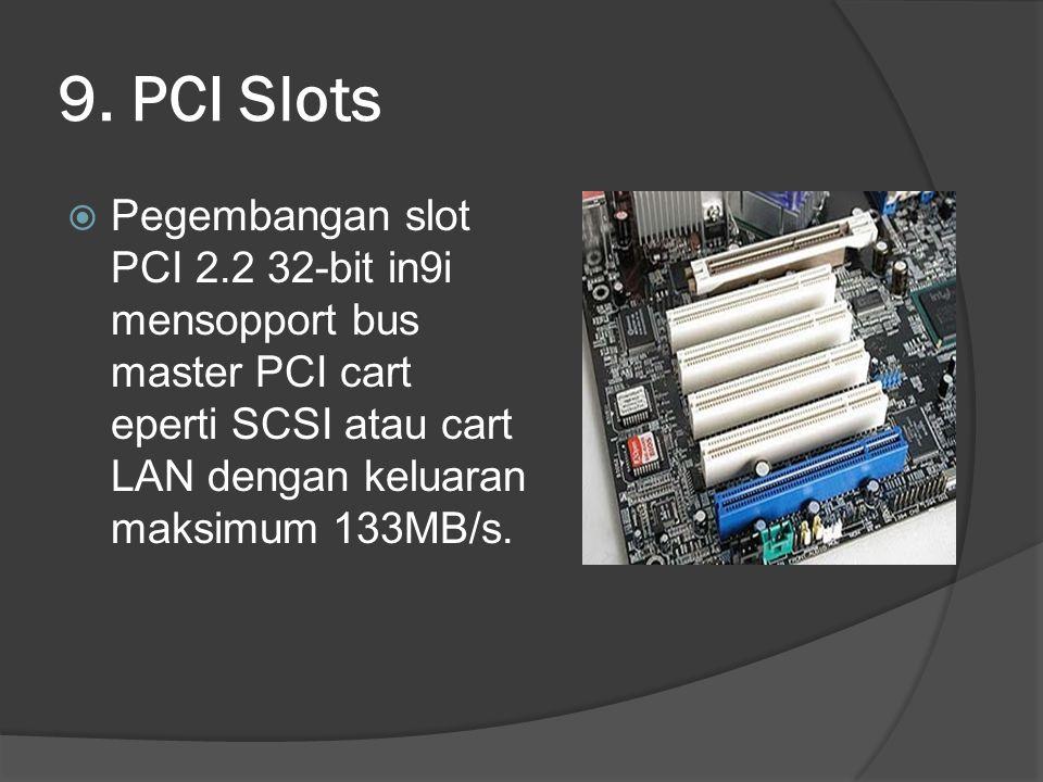 9. PCI Slots  Pegembangan slot PCI 2.2 32-bit in9i mensopport bus master PCI cart eperti SCSI atau cart LAN dengan keluaran maksimum 133MB/s.