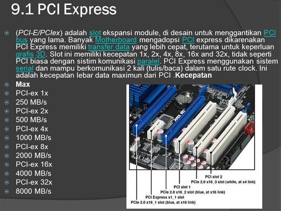 9.1 PCI Express  (PCI-E/PCIex) adalah slot ekspansi module, di desain untuk menggantikan PCI bus yang lama. Banyak Motherboard mengadopsi PCI express