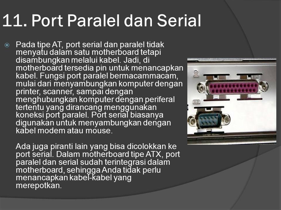 11. Port Paralel dan Serial  Pada tipe AT, port serial dan paralel tidak menyatu dalam satu motherboard tetapi disambungkan melalui kabel. Jadi, di m