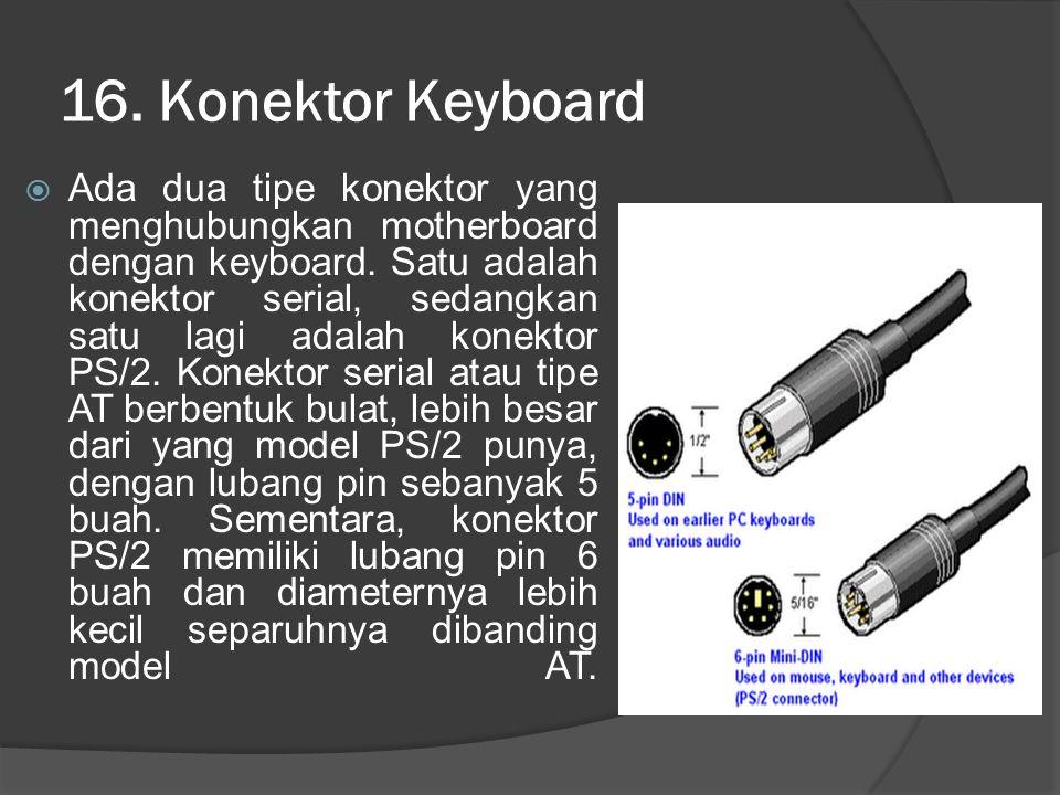 16. Konektor Keyboard  Ada dua tipe konektor yang menghubungkan motherboard dengan keyboard. Satu adalah konektor serial, sedangkan satu lagi adalah