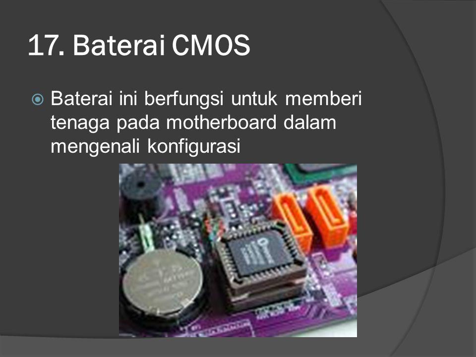 17. Baterai CMOS  Baterai ini berfungsi untuk memberi tenaga pada motherboard dalam mengenali konfigurasi