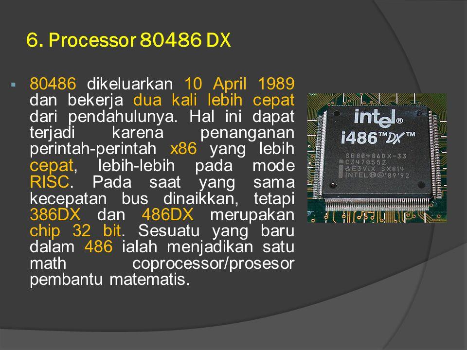6. Processor 80486 DX  80486 dikeluarkan 10 April 1989 dan bekerja dua kali lebih cepat dari pendahulunya. Hal ini dapat terjadi karena penanganan pe