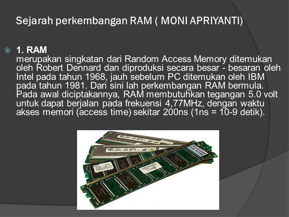Sejarah perkembangan RAM ( MONI APRIYANTI)  1. RAM merupakan singkatan dari Random Access Memory ditemukan oleh Robert Dennard dan diproduksi secara